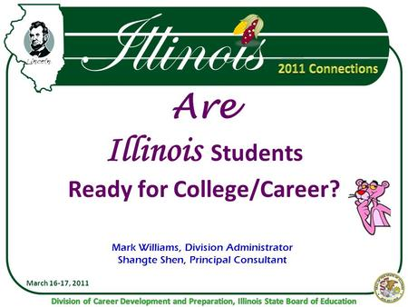Illinois Are Illinois Students Ready for College/Career? March 16-17, 2011 Mark Williams, Division Administrator Shangte Shen, Principal Consultant.
