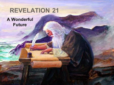 "REVELATION 21 A Wonderful Future. ""And I saw a new heaven and a new earth: for the first heaven and the first earth were passed away; and there was no."