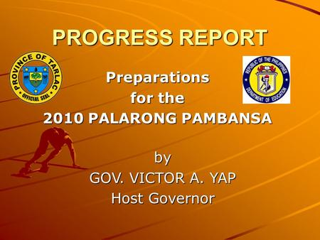 PROGRESS REPORT Preparations for the 2010 PALARONG PAMBANSA by GOV. VICTOR A. YAP Host Governor.
