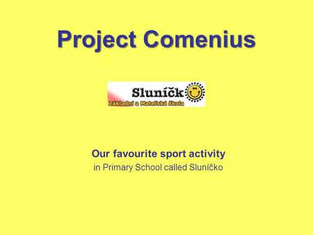 Project Comenius Our favourite sport activity in Primary School called Sluníčko.