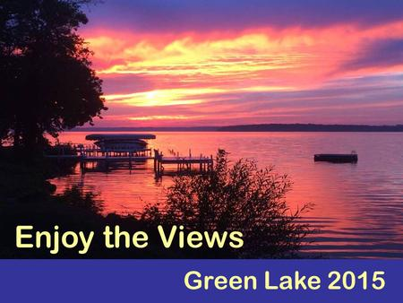 Green Lake 2015 Enjoy the Views. Welcome! Sit back and enjoy the views of Green Lake...