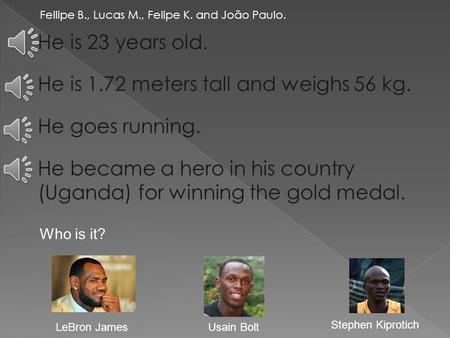 Fellipe B., Lucas M., Felipe K. and João Paulo. He is 23 years old. He is 1.72 meters tall and weighs 56 kg. He goes running. He became a hero in his.