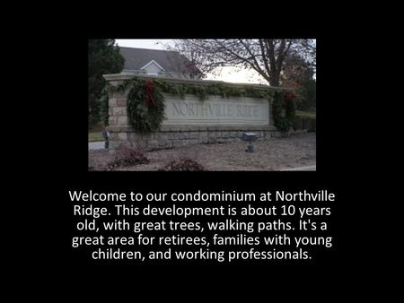 Welcome to our condominium at Northville Ridge. This development is about 10 years old, with great trees, walking paths. It's a great area for retirees,