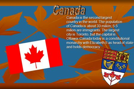 Canada is the second largest country in the world. The population of Canada is about 33 milion; 5.5 milion are immigrants. The largest city is Toronto,