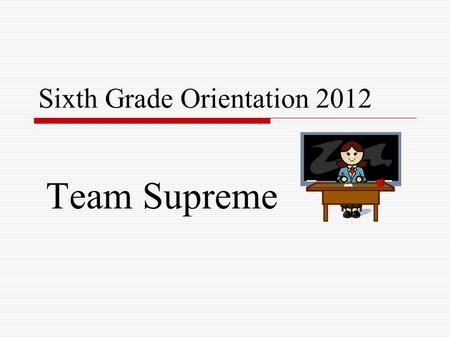 Sixth Grade Orientation 2012 Team Supreme. Schedules  6-day cycle, 9 periods  Exploratories 9 week classes (MP 1,2,3,4) (Tech. Ed., Music, Family Consumer.