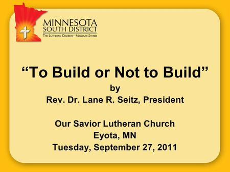 """To Build or Not to Build"" by Rev. Dr. Lane R. Seitz, President Our Savior Lutheran Church Eyota, MN Tuesday, September 27, 2011."