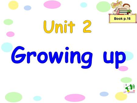 Book p.16 Unit 2 Growing up.