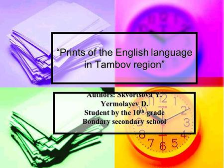"""Prints of the English language in Tambov region"" Authors: Skvortsova Y. Yermolayev D. Student by the 10 th grade Bondary secondary school."