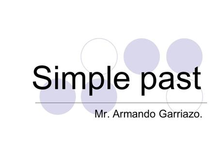 Simple past Mr. Armando Garriazo.. USE : Use the Simple Past to express the idea that an action started and finished at a specific time in the past.