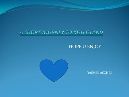 HOPE U ENJOY YASMIN ASGHRI. Kish located in the Persian Gulf.