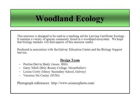 Woodland Ecology This resource is designed to be used as a teaching aid for Leaving Certificate Ecology. It contains a variety of species commonly found.