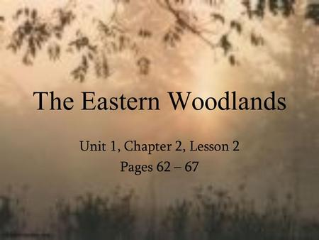 The Eastern Woodlands Unit 1, Chapter 2, Lesson 2 Pages 62 – 67.