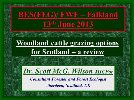 Dr. Scott McG. Wilson MICFor Consultant Forester and Forest Ecologist Aberdeen, Scotland, UK Woodland cattle grazing options for Scotland – a review BES(FEG)/
