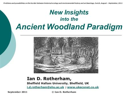 September 2011© Ian D. Rotherham New Insights into the Ancient Woodland Paradigm Ian D. Rotherham, Sheffield Hallam University, Sheffield, UK
