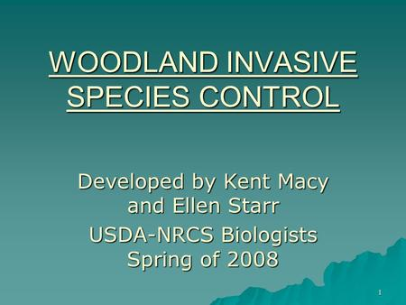 1 WOODLAND INVASIVE SPECIES CONTROL Developed by Kent Macy and Ellen Starr USDA-NRCS Biologists Spring of 2008.