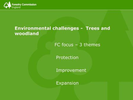 Environmental challenges - Trees and woodland FC focus – 3 themes Protection Improvement Expansion.
