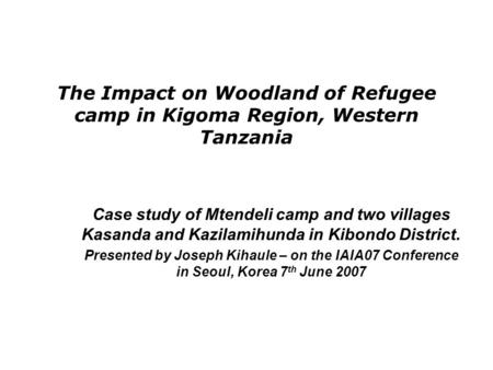 The Impact on Woodland of Refugee camp in Kigoma Region, Western Tanzania Case study of Mtendeli camp and two villages Kasanda and Kazilamihunda in Kibondo.