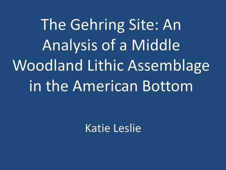 The Gehring Site: An Analysis of a Middle Woodland Lithic Assemblage in the American Bottom Katie Leslie.