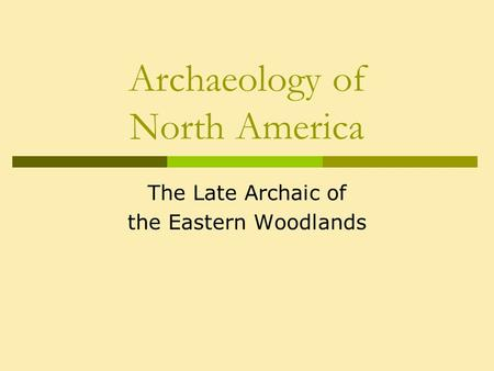 Archaeology of North America The Late Archaic of the Eastern Woodlands.