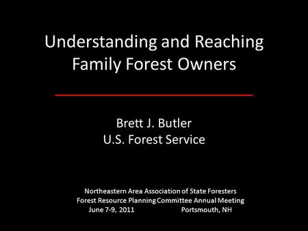 Understanding and Reaching Family Forest Owners Brett J. Butler U.S. Forest Service Northeastern Area Association of State Foresters Forest Resource Planning.