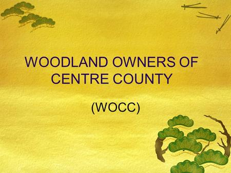 WOODLAND OWNERS OF CENTRE COUNTY (WOCC) PURPOSE OF WOCC Practical forest stewardship for landowners through  best management practices  sustainability.