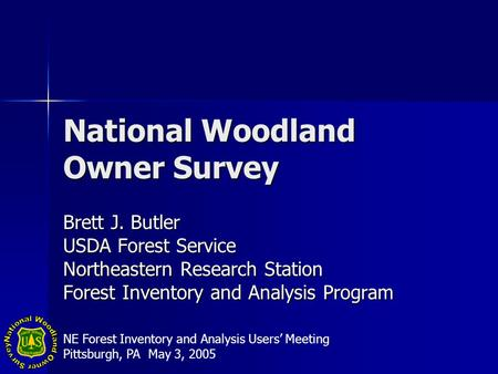 National Woodland Owner Survey Brett J. Butler USDA Forest Service Northeastern Research Station Forest Inventory and Analysis Program NE Forest Inventory.
