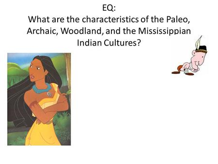 EQ: What are the characteristics of the Paleo, Archaic, Woodland, and the Mississippian Indian Cultures?