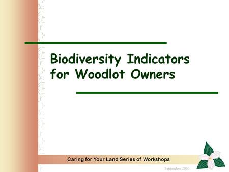 Caring for Your Land Series of Workshops 1 Biodiversity Indicators for Woodlot Owners September 2005.