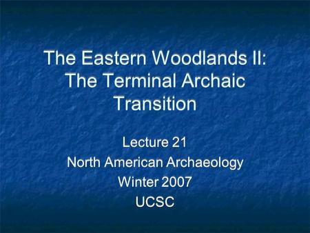 The Eastern Woodlands II: The Terminal Archaic Transition Lecture 21 North American Archaeology Winter 2007 UCSC Lecture 21 North American Archaeology.