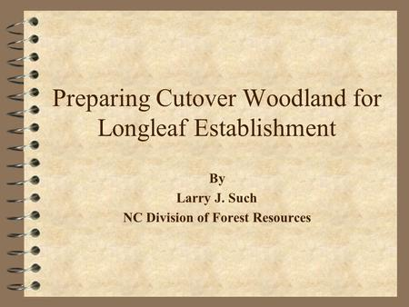 Preparing Cutover Woodland for Longleaf Establishment By Larry J. Such NC Division of Forest Resources.