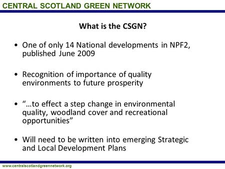 CENTRAL SCOTLAND GREEN NETWORK www.centralscotlandgreennetwork.org What is the CSGN? One of only 14 National developments in NPF2, published June 2009.