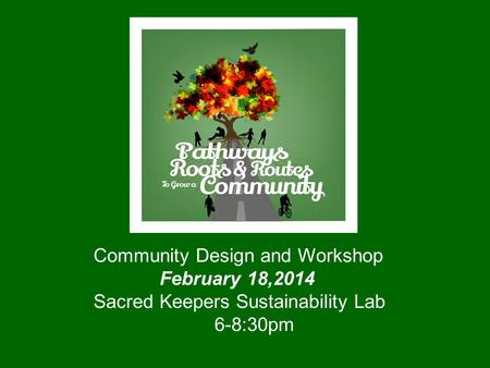 Community Design and Workshop February 18,2014 Sacred Keepers Sustainability Lab 6-8:30pm.