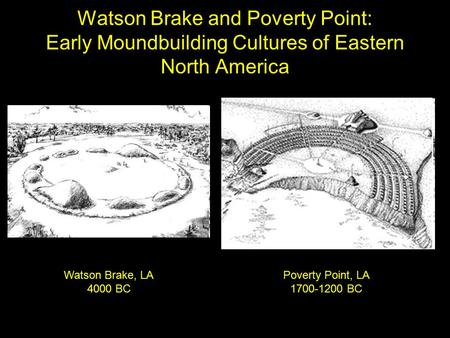 Watson Brake and Poverty Point: Early Moundbuilding Cultures of Eastern North America Watson Brake, LA 4000 BC Poverty Point, LA 1700-1200 BC.