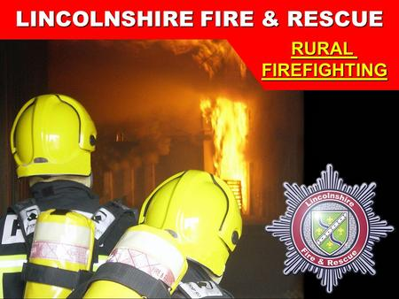 1 Lincolnshire Fire & Rescue Training Centre LINCOLNSHIRE FIRE & RESCUE RURALFIREFIGHTING.