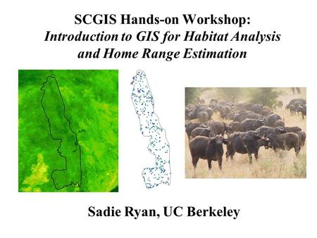 SCGIS Hands-on Workshop: Introduction to GIS for Habitat Analysis and Home Range Estimation Sadie Ryan, UC Berkeley.