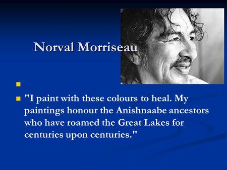 I paint with these colours to heal. My paintings honour the Anishnaabe ancestors who have roamed the Great Lakes for centuries upon centuries. Norval.
