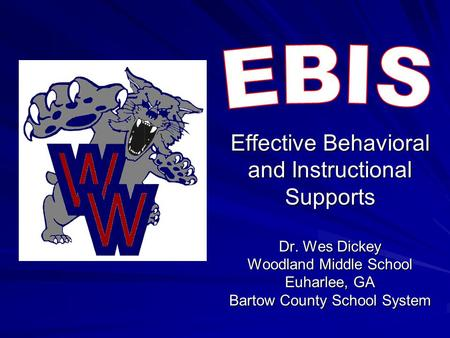 EBIS Effective Behavioral and Instructional Supports Dr. Wes Dickey Woodland Middle School Euharlee, GA Bartow County School System.