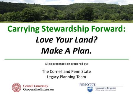 Carrying Stewardship Forward: Love Your Land? Make A Plan. Slide presentation prepared by: The Cornell and Penn State Legacy Planning Team.