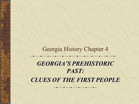 Georgia History Chapter 4 GEORGIA'S PREHISTORIC PAST: CLUES OF THE FIRST PEOPLE.