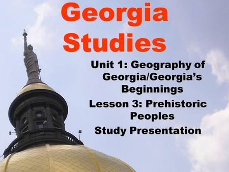 Georgia Studies Unit 1: Geography of Georgia/Georgia's Beginnings Lesson 3: Prehistoric Peoples Study Presentation.