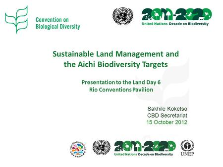 Sustainable Land Management and the Aichi Biodiversity Targets Presentation to the Land Day 6 Rio Conventions Pavilion Sakhile Koketso CBD Secretariat.