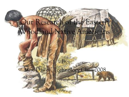 Our Research of the Eastern Woodland Native Americans By: Mrs. Dawes' Technology Class 2008.
