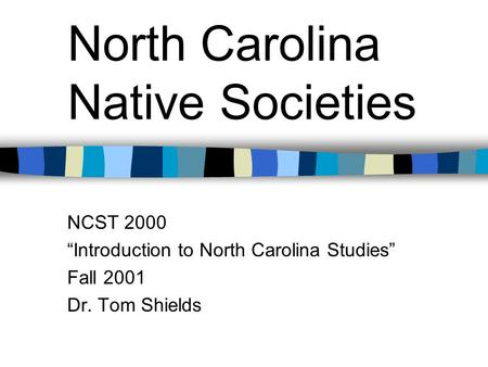 "North Carolina Native Societies NCST 2000 ""Introduction to North Carolina Studies"" Fall 2001 Dr. Tom Shields."