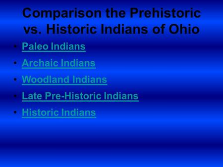 Comparison the Prehistoric vs. Historic Indians of Ohio Paleo Indians Archaic Indians Woodland Indians Late Pre-Historic Indians Historic Indians.