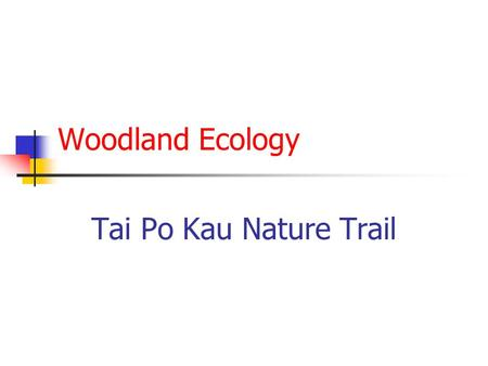 Woodland Ecology Tai Po Kau Nature Trail. Introduction The Tai Po Kau Nature Trail leads through a woodland and introduces some aspects of woodland ecology.