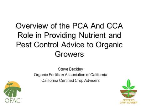 Overview of the PCA And CCA Role in Providing Nutrient and Pest Control Advice to Organic Growers Steve Beckley Organic Fertilizer Association of California.
