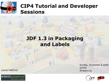 CIP4 Tutorial and Developer Sessions Sunday, November 6 2005 Sofitel Strasbourg Lieven Plettinck JDF 1.3 in Packaging and Labels.