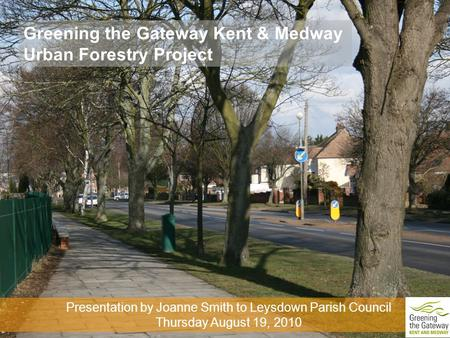 Greening the Gateway Kent & Medway Urban Forestry Project Presentation by Joanne Smith to Leysdown Parish Council Thursday August 19, 2010.