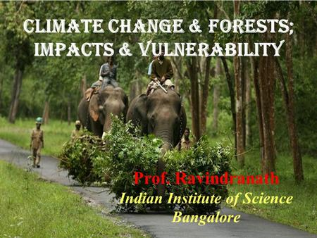 Climate Change & Forests; Impacts & vulnerability Prof. Ravindranath Indian Institute of Science Bangalore.