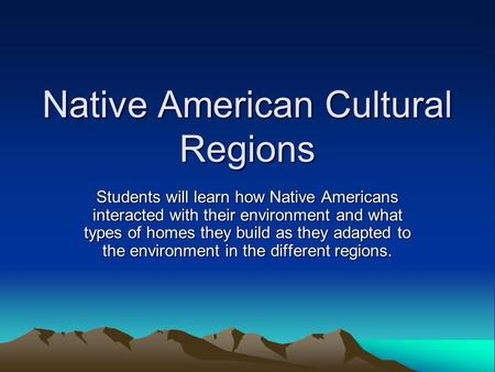 Native American Cultural Regions Students will learn how Native Americans interacted with their environment and what types of homes they build as they.
